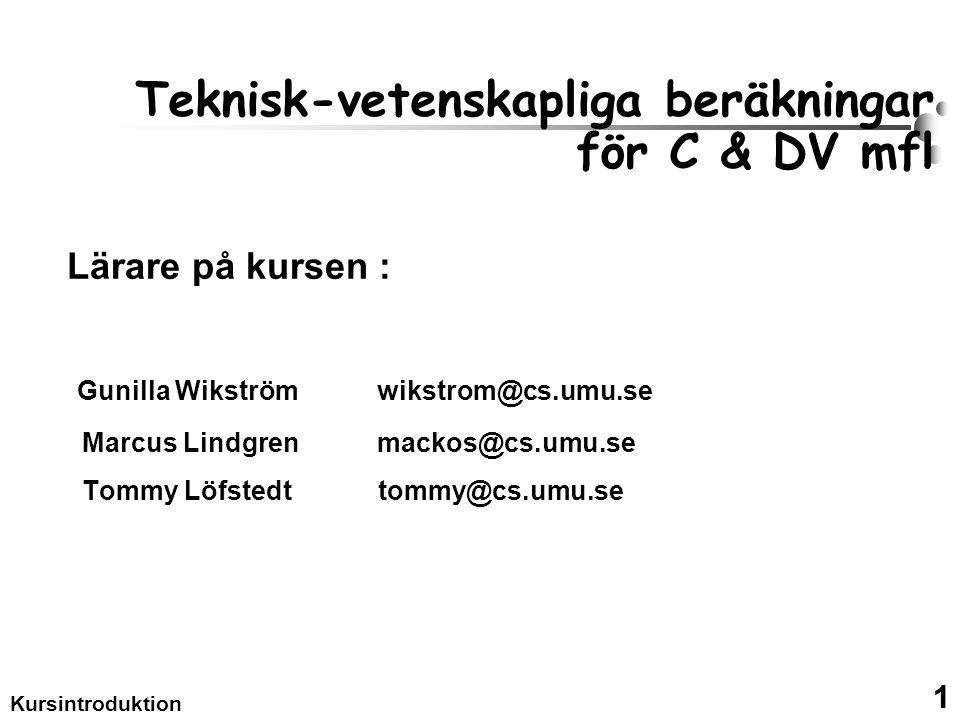 1 Kursintroduktion Teknisk-vetenskapliga beräkningar för C & DV mfl Lärare på kursen : Gunilla Wikström wikstrom@cs.umu.se Marcus Lindgren mackos@cs.umu.se Tommy Löfstedt tommy@cs.umu.se