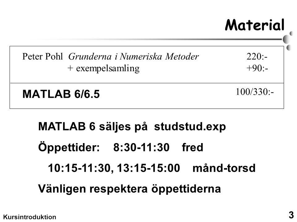 3 Kursintroduktion Material MATLAB 6/6.5 MATLAB 6 säljes på studstud.exp Öppettider: 8:30-11:30 fred 10:15-11:30, 13:15-15:00 månd-torsd Vänligen respektera öppettiderna Peter Pohl Grunderna i Numeriska Metoder + exempelsamling 220:- +90:- 100/330:-