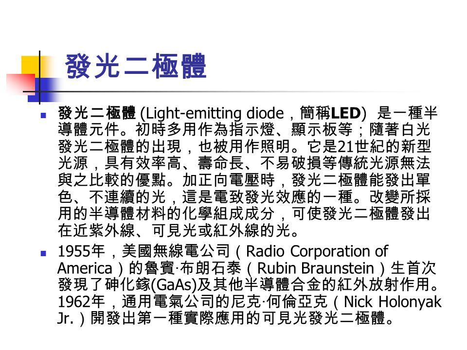 發光二極體 發光二極體 (Light-emitting diode ,簡稱 LED) 是一種半 導體元件。初時多用作為指示燈、顯示板等;隨著白光 發光二極體的出現,也被用作照明。它是 21 世紀的新型 光源,具有效率高、壽命長、不易破損等傳統光源無法 與之比較的優點。加正向電壓時,發光二極體能發出單