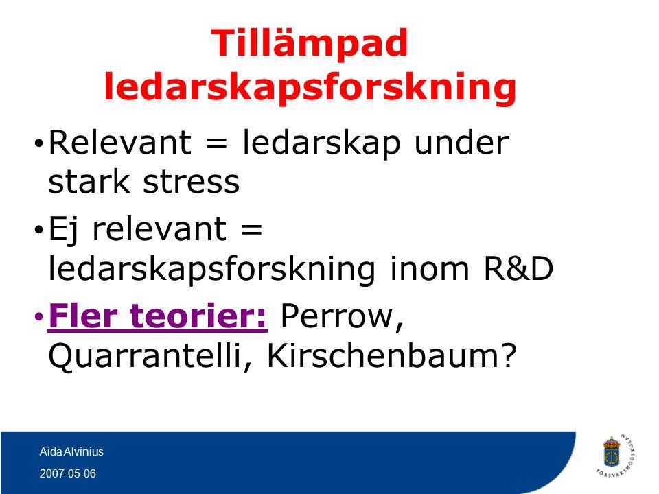 2007-05-06 Aida Alvinius Tillämpad ledarskapsforskning Relevant = ledarskap under stark stress Ej relevant = ledarskapsforskning inom R&D Fler teorier: Perrow, Quarrantelli, Kirschenbaum