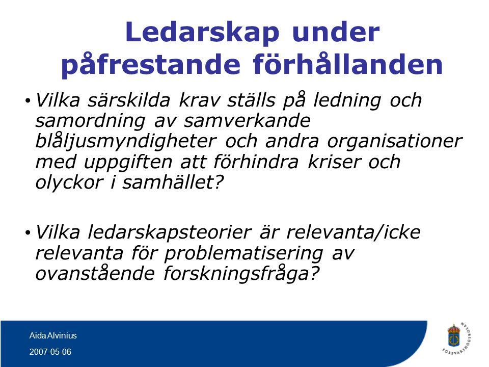 2007-05-06 Aida Alvinius Ledarskap under påfrestande förhållanden Vilka särskilda krav ställs på ledning och samordning av samverkande blåljusmyndigheter och andra organisationer med uppgiften att förhindra kriser och olyckor i samhället.
