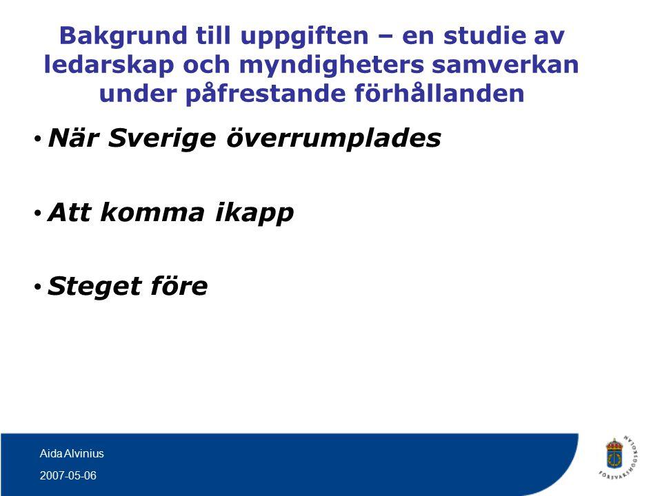 2007-05-06 Aida Alvinius Bakgrund till uppgiften – en studie av ledarskap och myndigheters samverkan under påfrestande förhållanden När Sverige överrumplades Att komma ikapp Steget före
