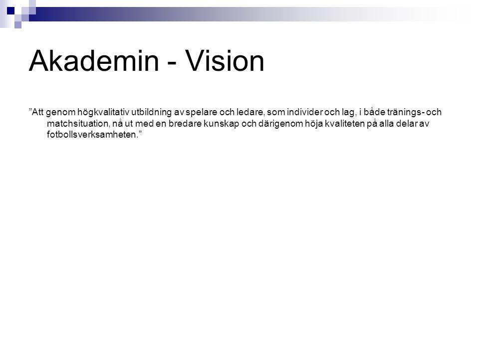 Akademin - Vision Att genom högkvalitativ utbildning av spelare och ledare, som individer och lag, i både tränings- och matchsituation, nå ut med en bredare kunskap och därigenom höja kvaliteten på alla delar av fotbollsverksamheten.