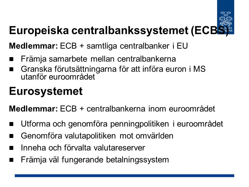 Europeiska centralbankssystemet (ECBS) Medlemmar: ECB + samtliga centralbanker i EU Främja samarbete mellan centralbankerna Granska förutsättningarna för att införa euron i MS utanför euroområdet Eurosystemet Medlemmar: ECB + centralbankerna inom euroområdet Utforma och genomföra penningpolitiken i euroområdet Genomföra valutapolitiken mot omvärlden Inneha och förvalta valutareserver Främja väl fungerande betalningssystem
