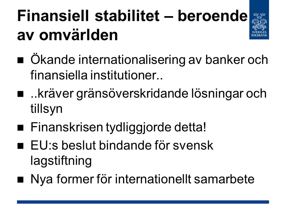 Finansiell stabilitet – beroende av omvärlden Ökande internationalisering av banker och finansiella institutioner....kräver gränsöverskridande lösningar och tillsyn Finanskrisen tydliggjorde detta.