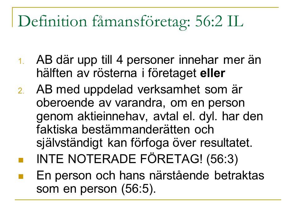 Definition fåmansföretag: 56:2 IL 1. AB där upp till 4 personer innehar mer än hälften av rösterna i företaget eller 2. AB med uppdelad verksamhet som