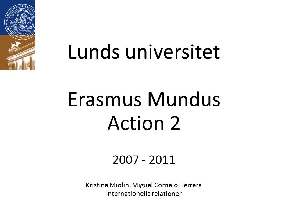Lunds universitet Erasmus Mundus Action 2 2007 - 2011 Kristina Miolin, Miguel Cornejo Herrera Internationella relationer