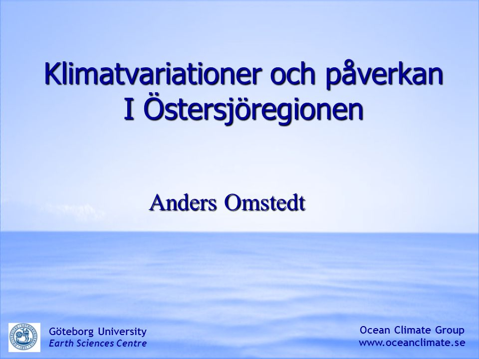Klimatvariationer och påverkan I Östersjöregionen Anders Omstedt Ocean Climate Group www.oceanclimate.se Göteborg University Earth Sciences Centre