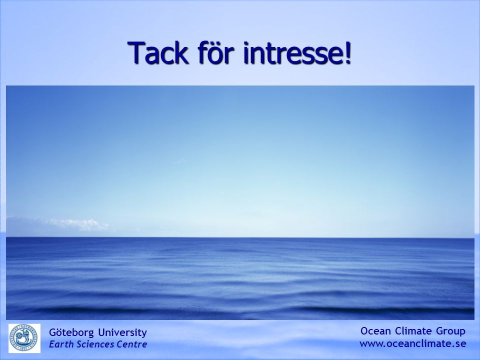 Tack för intresse! Ocean Climate Group www.oceanclimate.se Göteborg University Earth Sciences Centre
