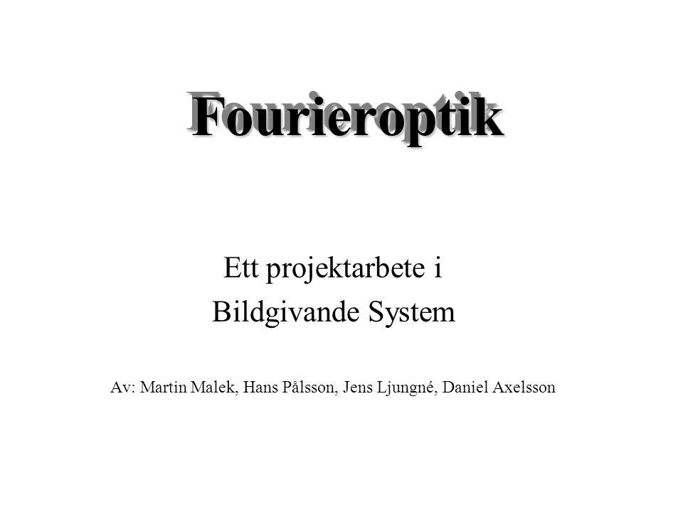 FourieroptikFourieroptik Ett projektarbete i Bildgivande System Av: Martin Malek, Hans Pålsson, Jens Ljungné, Daniel Axelsson