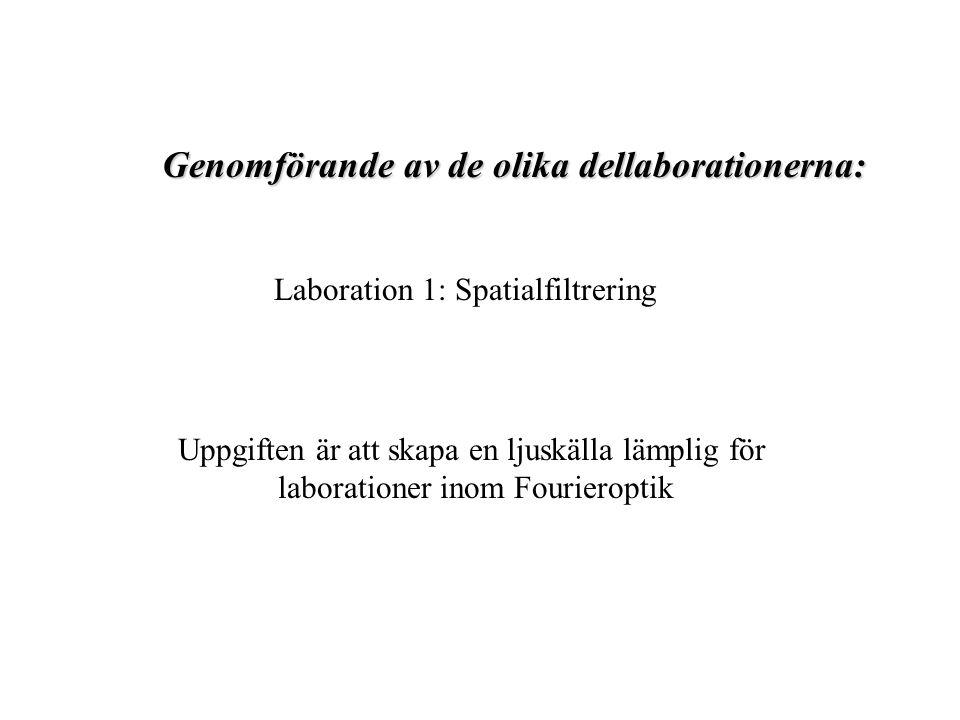 Genomförande av de olika dellaborationerna: Laboration 1: Spatialfiltrering Uppgiften är att skapa en ljuskälla lämplig för laborationer inom Fourieroptik