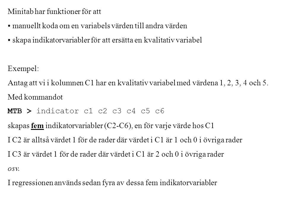 Minitab har funktioner för att manuellt koda om en variabels värden till andra värden skapa indikatorvariabler för att ersätta en kvalitativ variabel Exempel: Antag att vi i kolumnen C1 har en kvalitativ variabel med värdena 1, 2, 3, 4 och 5.