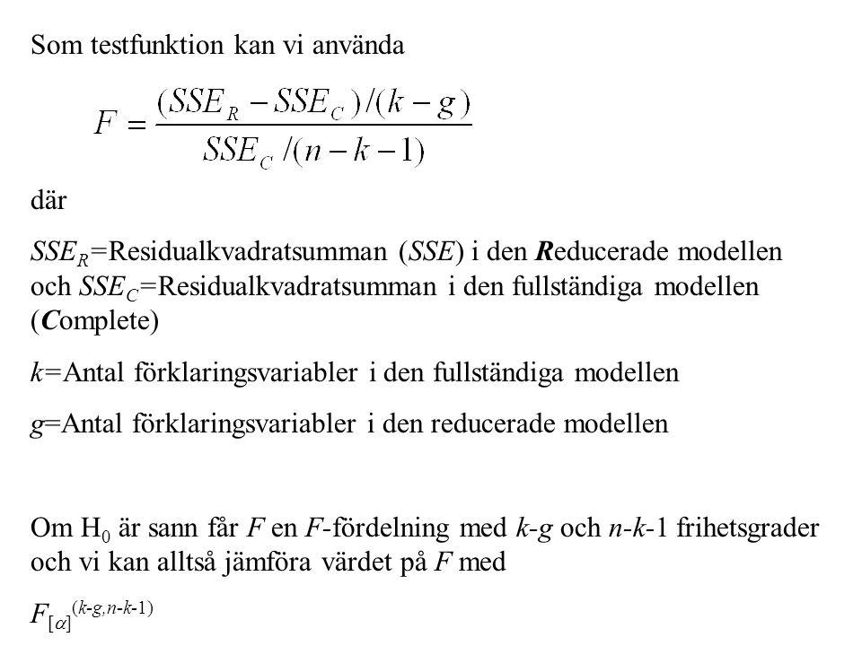 Som testfunktion kan vi använda där SSE R =Residualkvadratsumman (SSE) i den Reducerade modellen och SSE C =Residualkvadratsumman i den fullständiga modellen (Complete) k=Antal förklaringsvariabler i den fullständiga modellen g=Antal förklaringsvariabler i den reducerade modellen Om H 0 är sann får F en F-fördelning med k-g och n-k-1 frihetsgrader och vi kan alltså jämföra värdet på F med F [  ] (k-g,n-k-1)