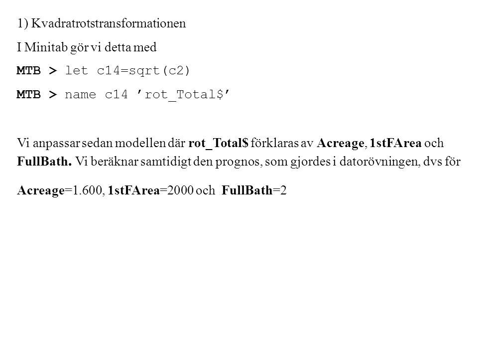 1) Kvadratrotstransformationen I Minitab gör vi detta med MTB > let c14=sqrt(c2) MTB > name c14 'rot_Total$' Vi anpassar sedan modellen där rot_Total$ förklaras av Acreage, 1stFArea och FullBath.