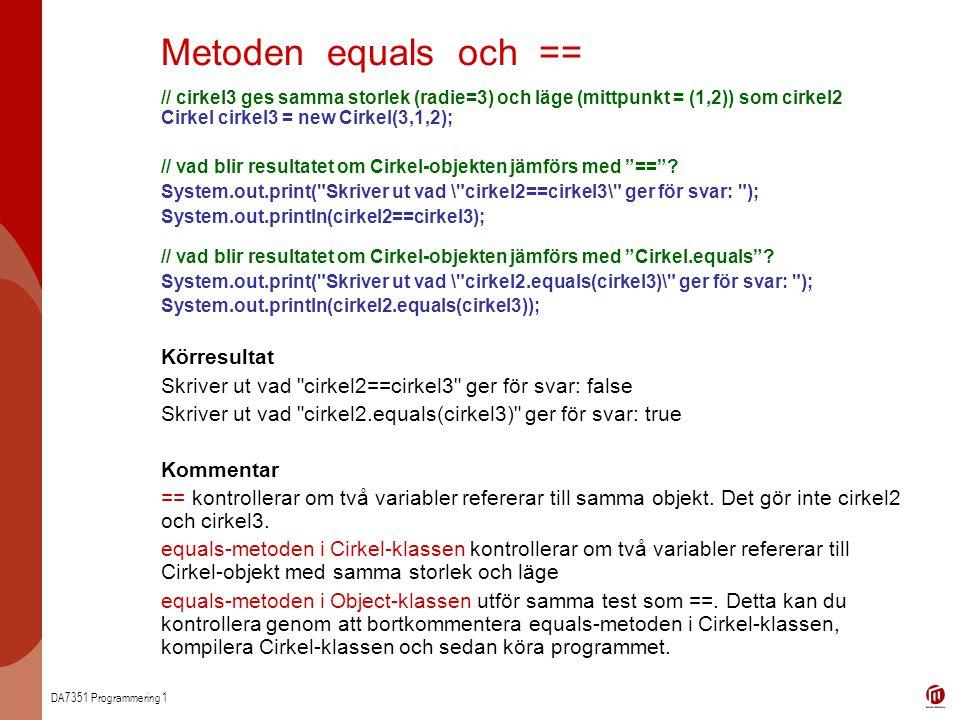 DA7351 Programmering 1 Leta efter objekt i ett fält med hjälp av equals // LetaCirkel - main Cirkel[] cirklar=new Cirkel[3]; Cirkel cirkel=new Cirkel(1,0,0); initieraCirklar(); : -------------------------------------------- // LetaCirkel - leta if( cirklar[i].equals(cirkel) ) cirklar Cirkel radie = 1 mittpunkt = (0,0) radie = 2 mittpunkt = (0,0) Cirkel radie = 1 mittpunkt = (1,1) Cirkel radie = 1 mittpunkt = (0,0) cirkel LetaCirkel