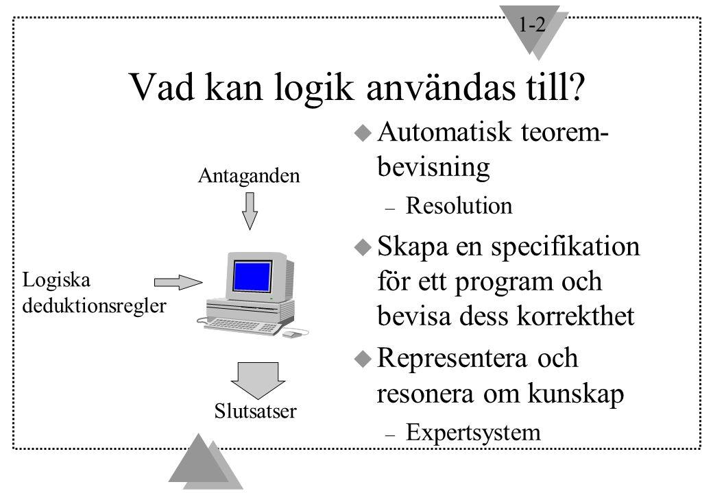 1-2 Antaganden Logiska deduktionsregler Slutsatser Vad kan logik användas till? u Automatisk teorem- bevisning – Resolution u Skapa en specifikation f