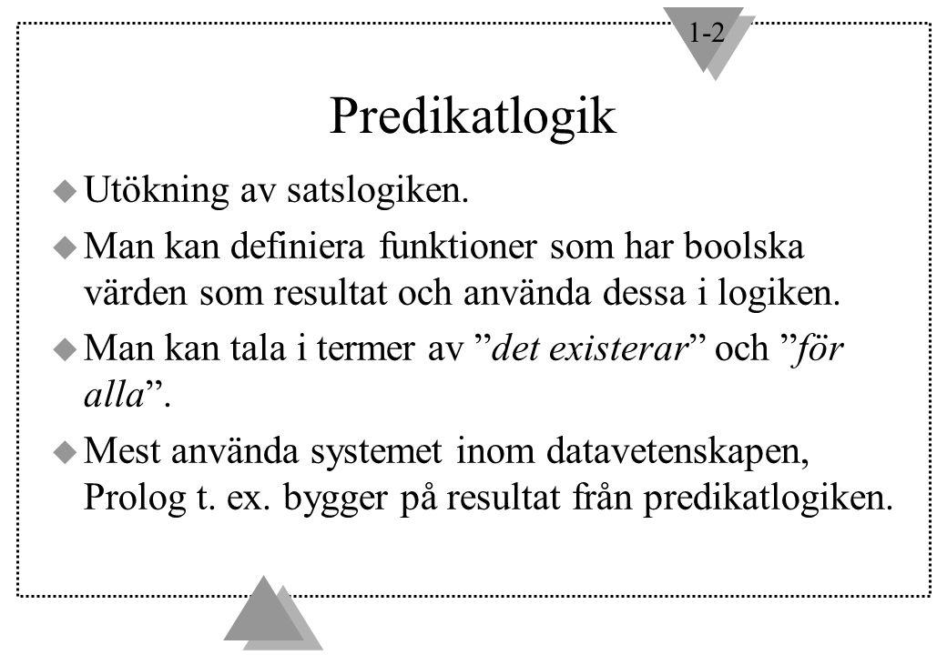 1-2 Predikatlogik u Utökning av satslogiken. u Man kan definiera funktioner som har boolska värden som resultat och använda dessa i logiken. u Man kan