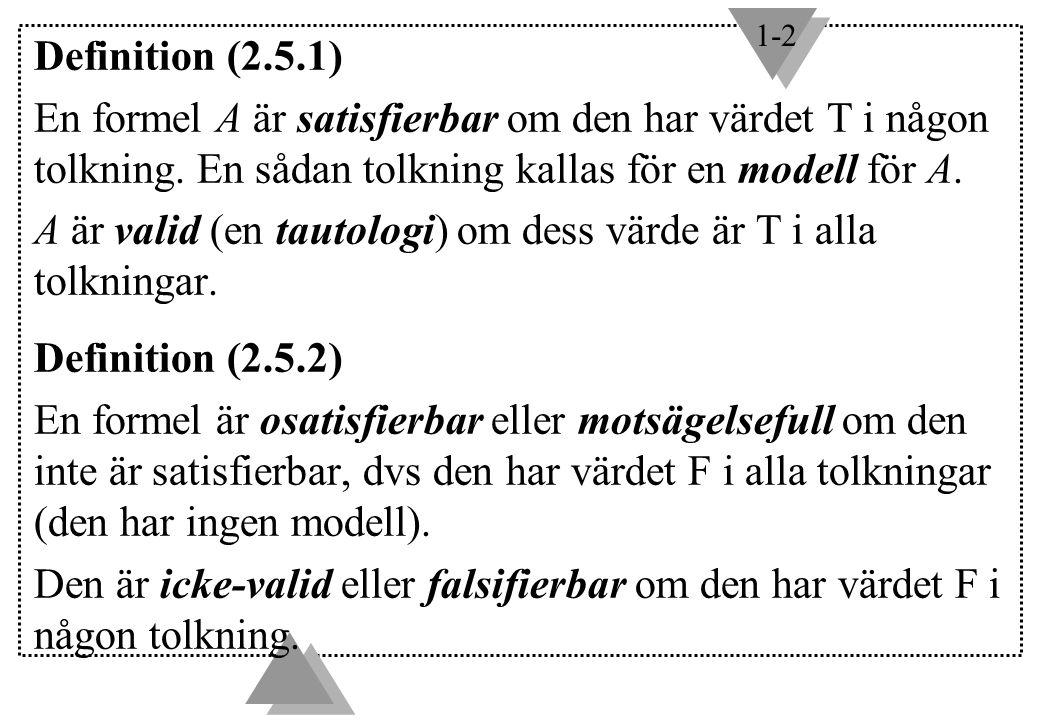 1-2 Definition (2.5.1) En formel A är satisfierbar om den har värdet T i någon tolkning. En sådan tolkning kallas för en modell för A. A är valid (en