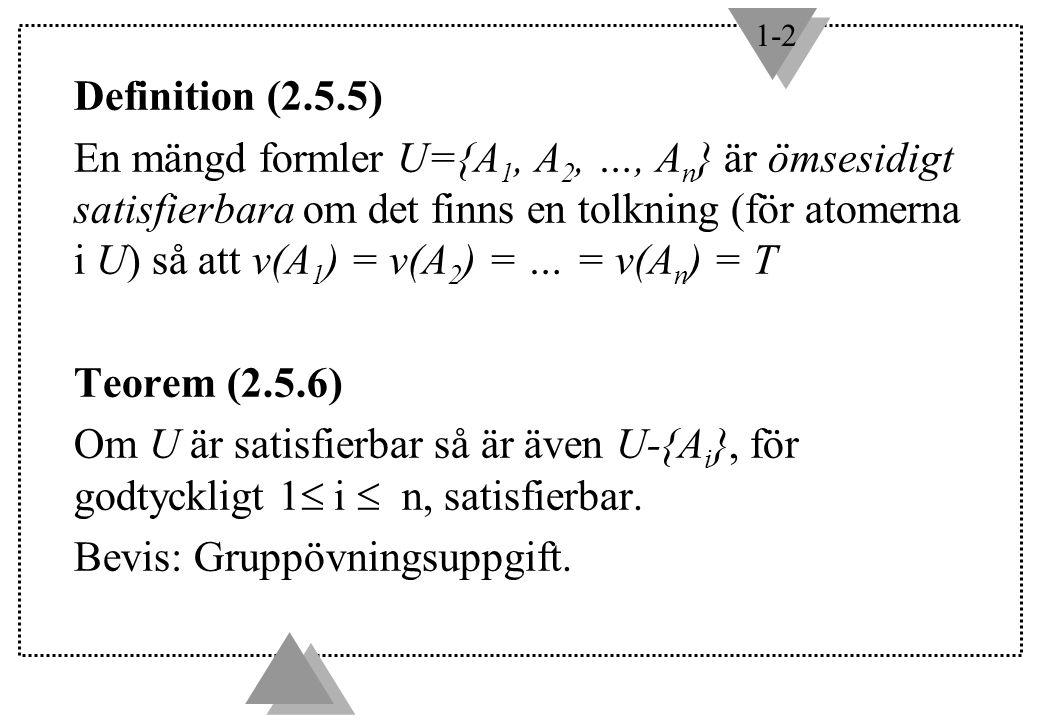 1-2 Definition (2.5.5) En mängd formler U={A 1, A 2, …, A n } är ömsesidigt satisfierbara om det finns en tolkning (för atomerna i U) så att v(A 1 ) = v(A 2 ) = … = v(A n ) = T Teorem (2.5.6) Om U är satisfierbar så är även U-{A i }, för godtyckligt 1  i  n, satisfierbar.