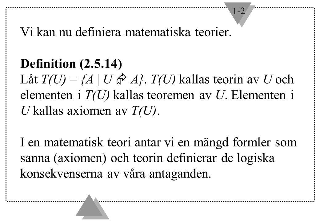 1-2 Vi kan nu definiera matematiska teorier. Definition (2.5.14) Låt T(U) = {A | U  A}. T(U) kallas teorin av U och elementen i T(U) kallas teoremen