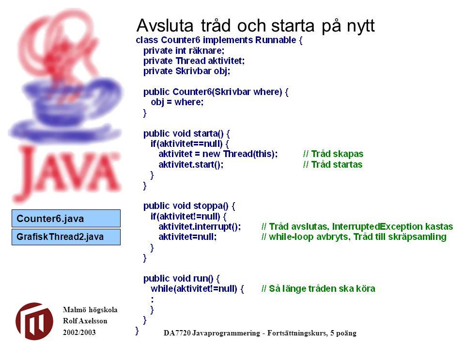 Malmö högskola Rolf Axelsson 2002/2003 DA7720 Javaprogrammering - Fortsättningskurs, 5 poäng Avsluta tråd och starta på nytt Counter6.java GrafiskThre