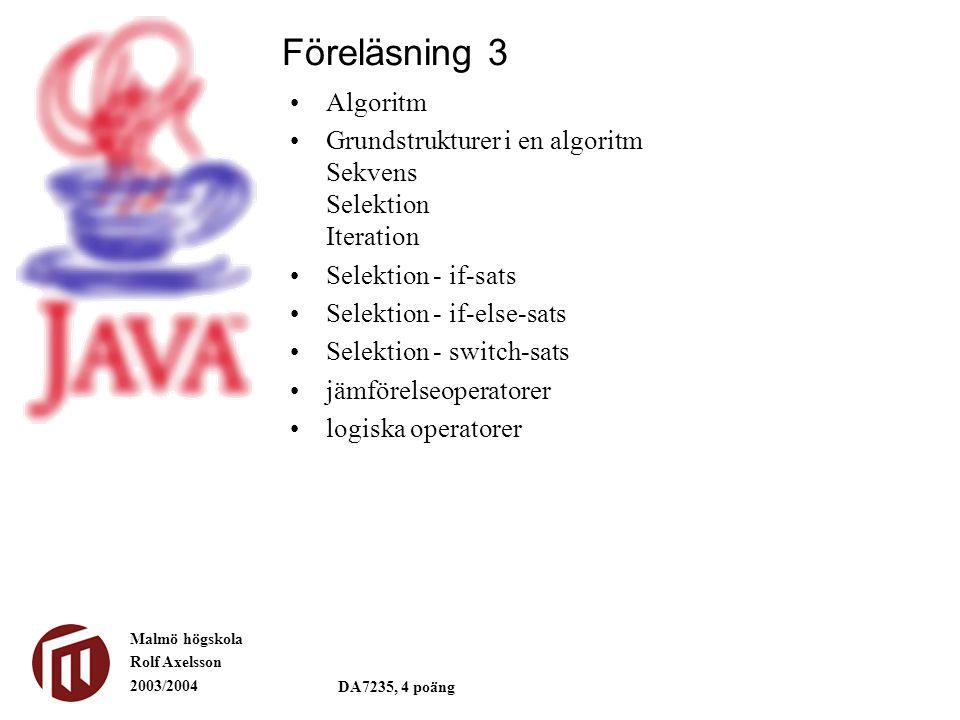 Malmö högskola Rolf Axelsson 2003/2004 DA7235, 4 poäng Algoritm Grundstrukturer i en algoritm Sekvens Selektion Iteration Selektion - if-sats Selektion - if-else-sats Selektion - switch-sats jämförelseoperatorer logiska operatorer Föreläsning 3
