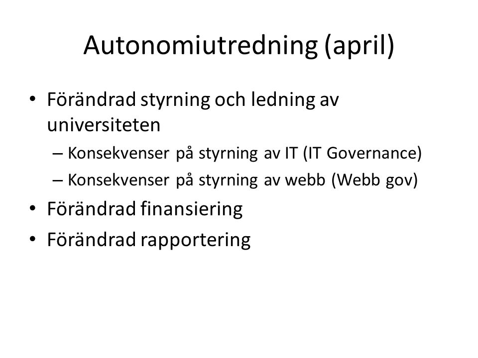 Autonomiutredning (april) Förändrad styrning och ledning av universiteten – Konsekvenser på styrning av IT (IT Governance) – Konsekvenser på styrning av webb (Webb gov) Förändrad finansiering Förändrad rapportering