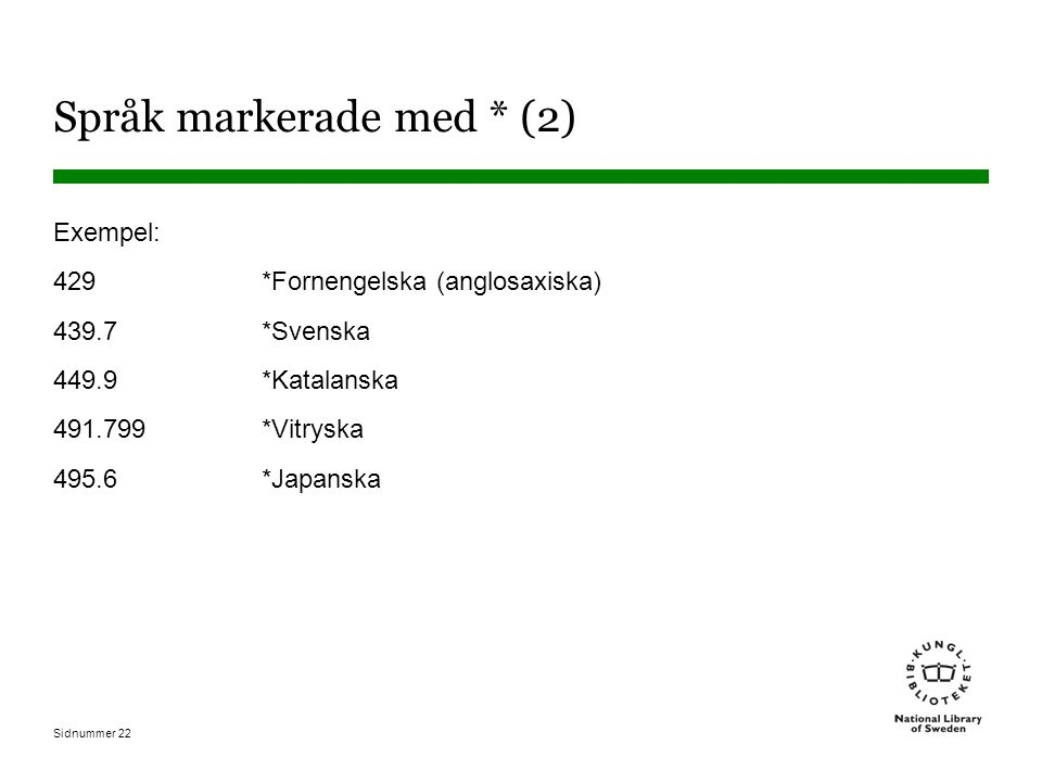 Sidnummer 22 Språk markerade med * (2) Exempel: 429 *Fornengelska (anglosaxiska) 439.7 *Svenska 449.9 *Katalanska 491.799 *Vitryska 495.6 *Japanska
