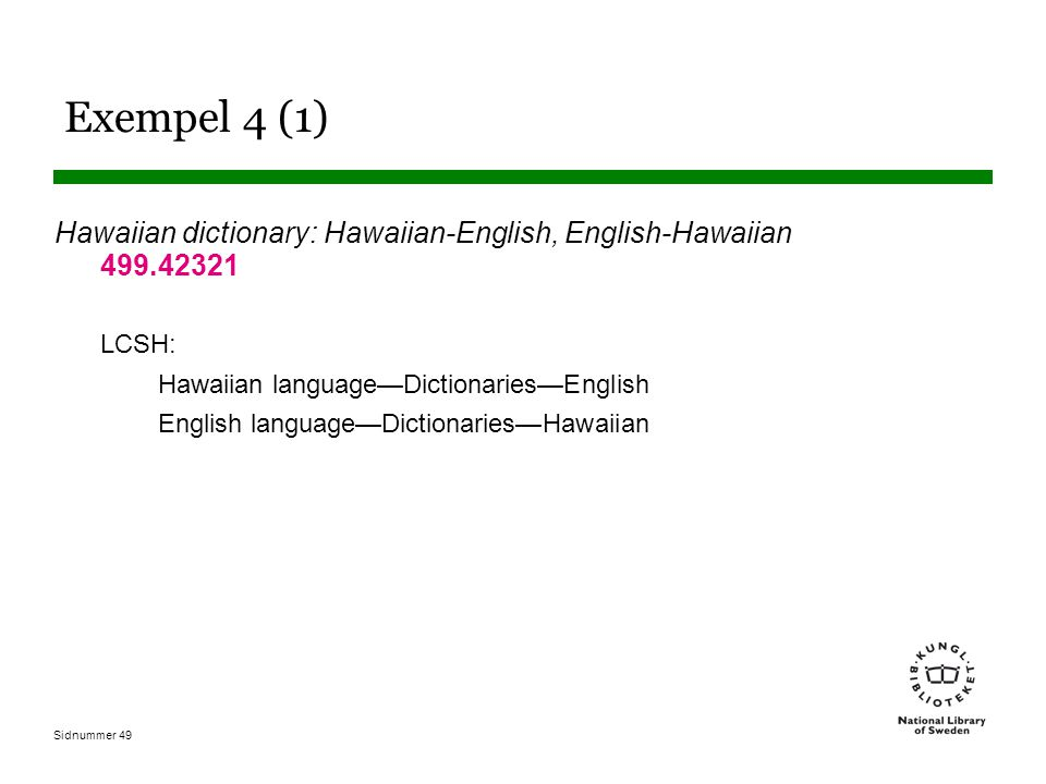 Sidnummer 49 Exempel 4 (1) Hawaiian dictionary: Hawaiian-English, English-Hawaiian 499.42321 LCSH: Hawaiian language—Dictionaries—English English lang