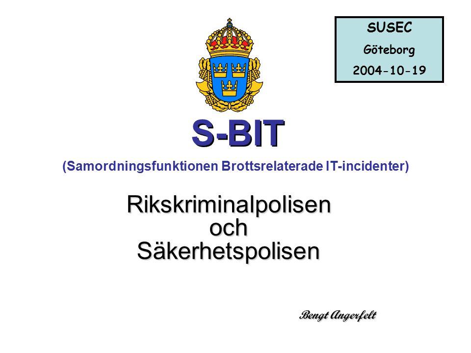 Bengt Angerfelt (Samordningsfunktionen Brottsrelaterade IT-incidenter) Rikskriminalpolisen och Säkerhetspolisen S-BIT SUSEC Göteborg 2004-10-19