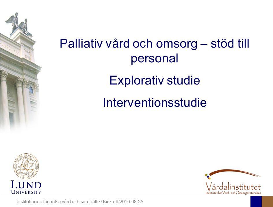 Institutionen för hälsa vård och samhälle / Kick off/2010-08-25 Palliativ vård och omsorg – stöd till personal Explorativ studie Interventionsstudie