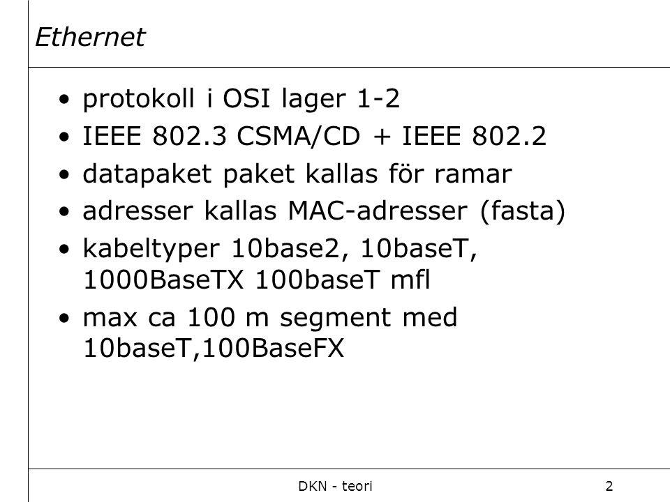 DKN - teori2 Ethernet protokoll i OSI lager 1-2 IEEE 802.3 CSMA/CD + IEEE 802.2 datapaket paket kallas för ramar adresser kallas MAC-adresser (fasta) kabeltyper 10base2, 10baseT, 1000BaseTX 100baseT mfl max ca 100 m segment med 10baseT,100BaseFX