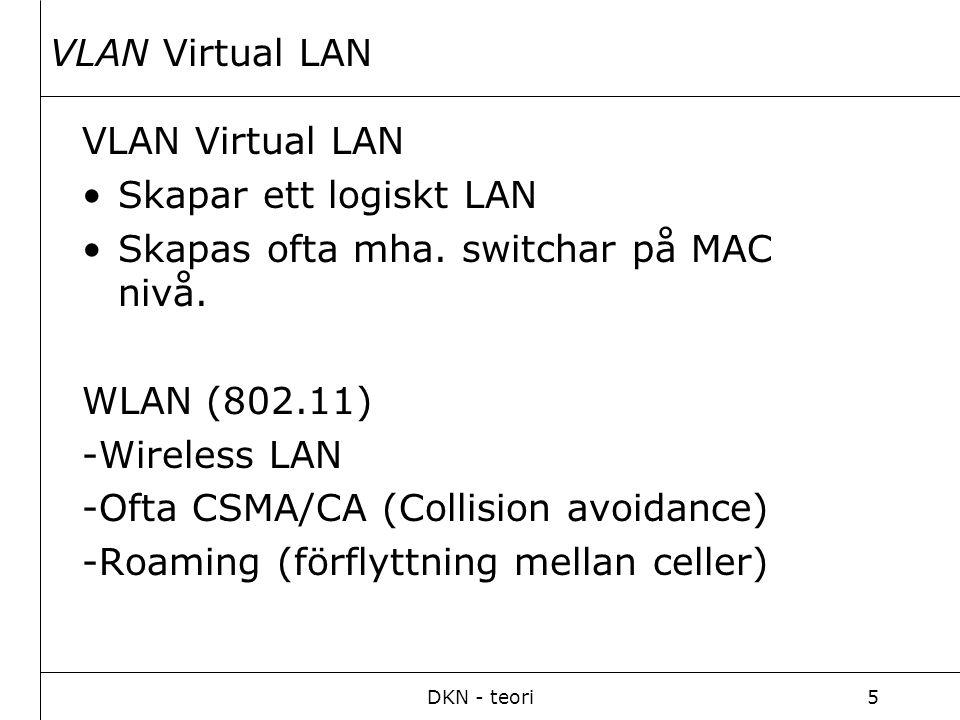 DKN - teori5 VLAN Virtual LAN Skapar ett logiskt LAN Skapas ofta mha. switchar på MAC nivå. WLAN (802.11) -Wireless LAN -Ofta CSMA/CA (Collision avoid