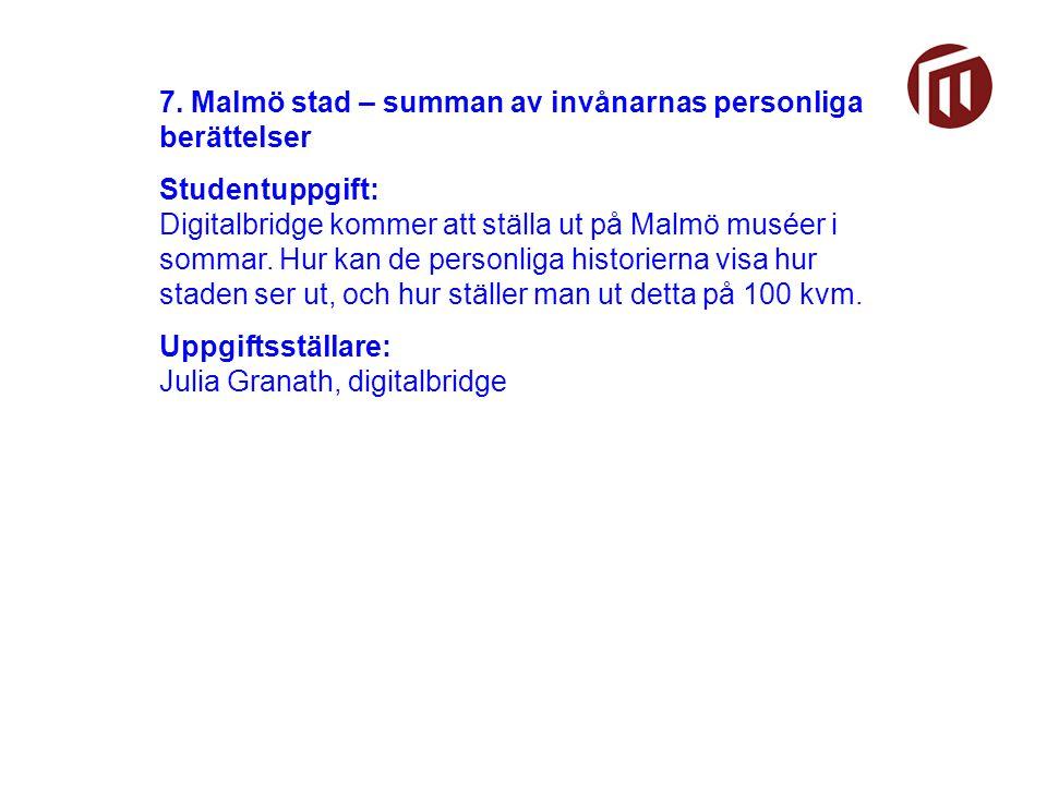 7. Malmö stad – summan av invånarnas personliga berättelser Studentuppgift: Digitalbridge kommer att ställa ut på Malmö muséer i sommar. Hur kan de pe
