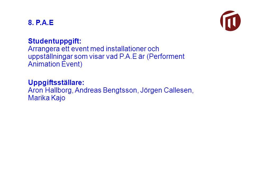 8. P.A.E Studentuppgift: Arrangera ett event med installationer och uppställningar som visar vad P.A.E är (Performent Animation Event) Uppgiftsställar