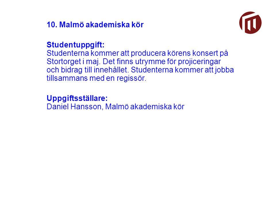 10. Malmö akademiska kör Studentuppgift: Studenterna kommer att producera körens konsert på Stortorget i maj. Det finns utrymme för projiceringar och