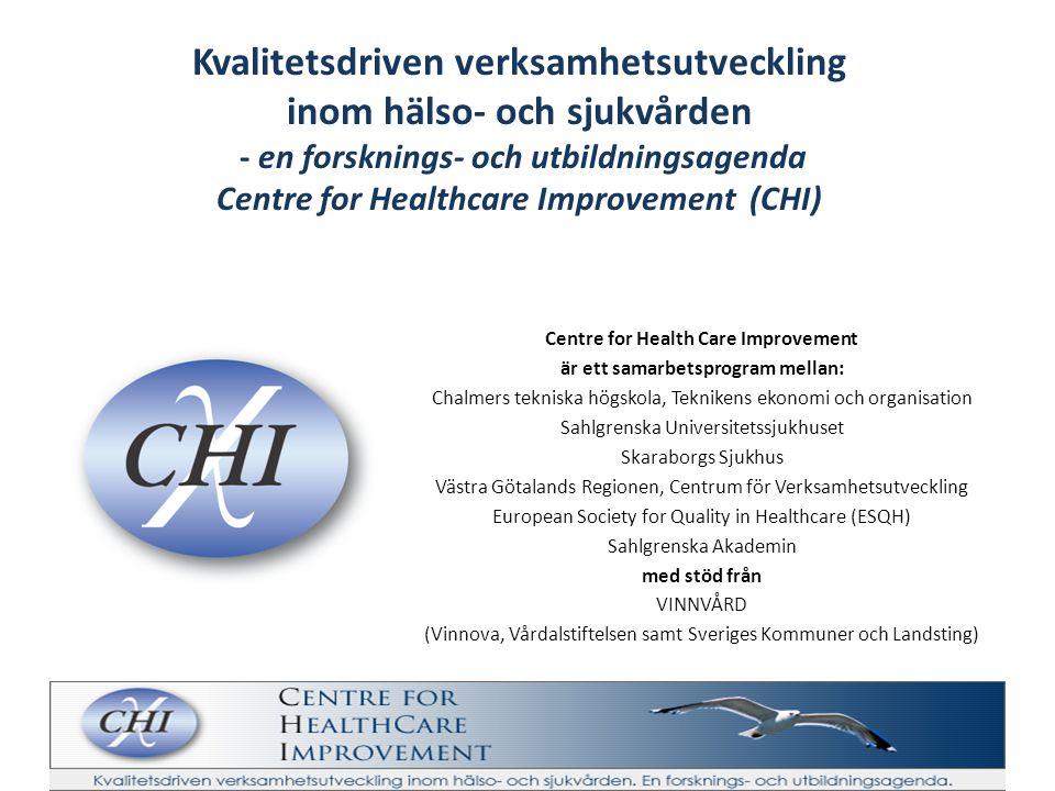 Centre for Health Care Improvement är ett samarbetsprogram mellan: Chalmers tekniska högskola, Teknikens ekonomi och organisation Sahlgrenska Universitetssjukhuset Skaraborgs Sjukhus Västra Götalands Regionen, Centrum för Verksamhetsutveckling European Society for Quality in Healthcare (ESQH) Sahlgrenska Akademin med stöd från VINNVÅRD (Vinnova, Vårdalstiftelsen samt Sveriges Kommuner och Landsting) Kvalitetsdriven verksamhetsutveckling inom hälso- och sjukvården - en forsknings- och utbildningsagenda Centre for Healthcare Improvement (CHI)