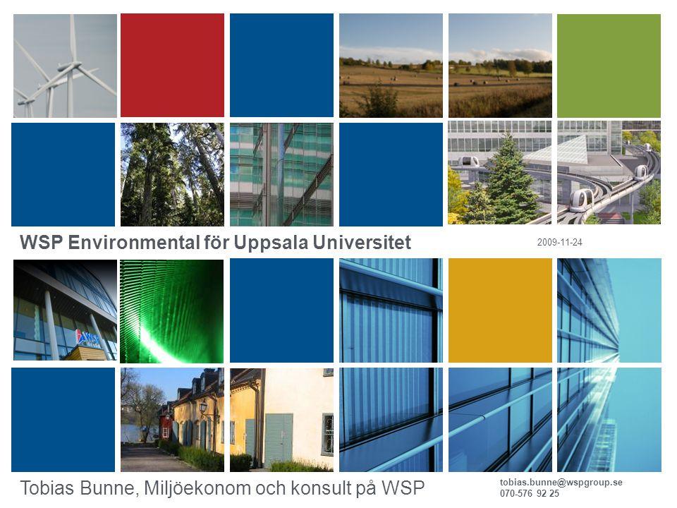 tobias.bunne@wspgroup.se 070-576 92 25 2009-11-24 Tobias Bunne, Miljöekonom och konsult på WSP WSP Environmental för Uppsala Universitet
