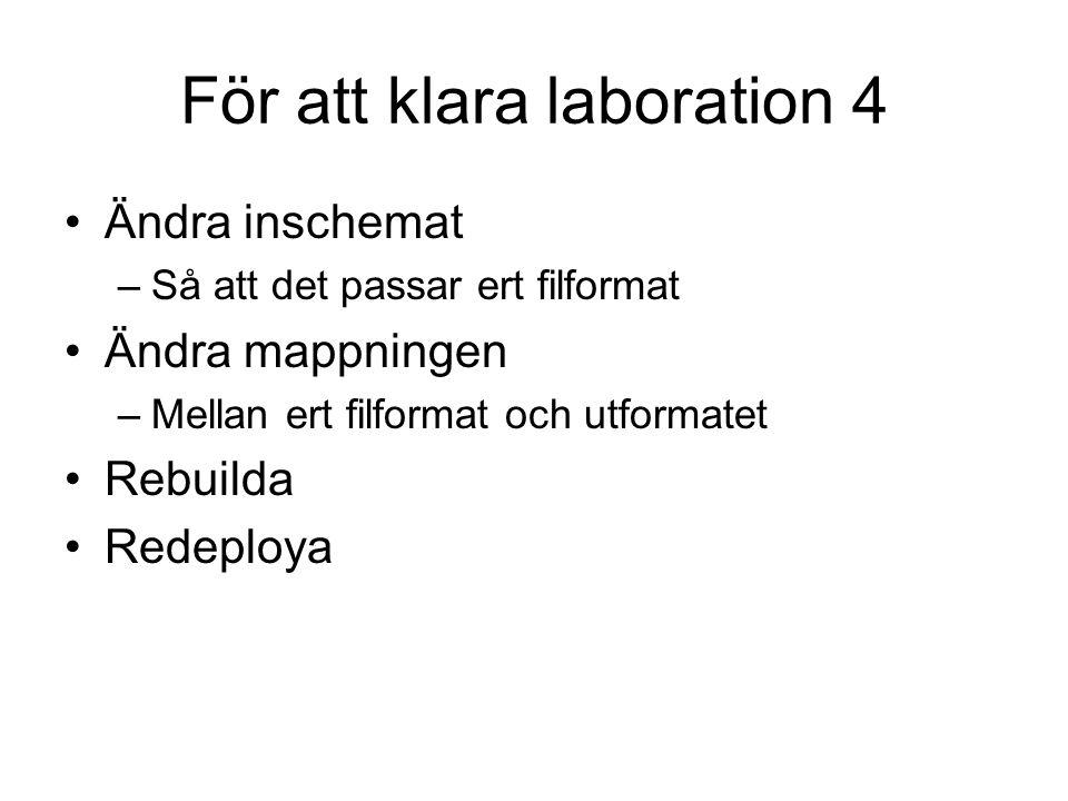 För att klara laboration 4 Ändra inschemat –Så att det passar ert filformat Ändra mappningen –Mellan ert filformat och utformatet Rebuilda Redeploya