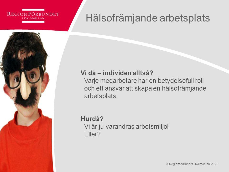 © Regionförbundet i Kalmar län 2007Sidan 8 Hälsofrämjande arbetsplats Vi då – individen alltså? Varje medarbetare har en betydelsefull roll och ett an