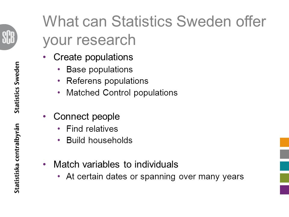 What can Statistics Sweden offer your research Create populations Base populations Referens populations Matched Control populations Connect people Find relatives Build households Match variables to individuals At certain dates or spanning over many years