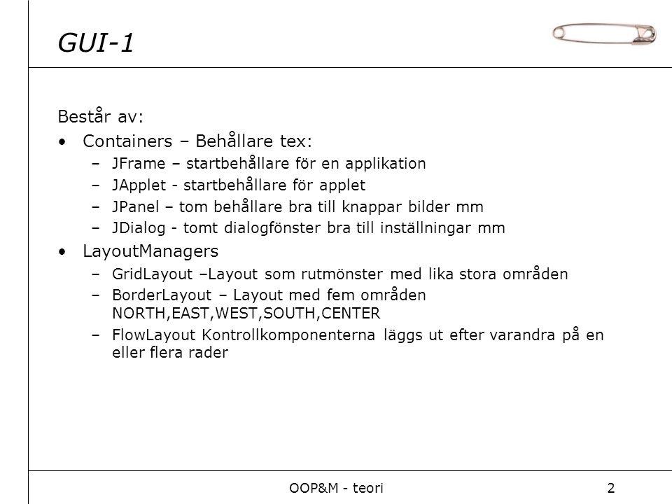 OOP&M - teori2 GUI-1 Består av: Containers – Behållare tex: –JFrame – startbehållare för en applikation –JApplet - startbehållare för applet –JPanel – tom behållare bra till knappar bilder mm –JDialog - tomt dialogfönster bra till inställningar mm LayoutManagers –GridLayout –Layout som rutmönster med lika stora områden –BorderLayout – Layout med fem områden NORTH,EAST,WEST,SOUTH,CENTER –FlowLayout Kontrollkomponenterna läggs ut efter varandra på en eller flera rader