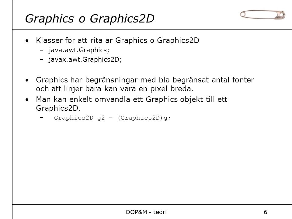 OOP&M - teori6 Graphics o Graphics2D Klasser för att rita är Graphics o Graphics2D –java.awt.Graphics; –javax.awt.Graphics2D; Graphics har begränsningar med bla begränsat antal fonter och att linjer bara kan vara en pixel breda.