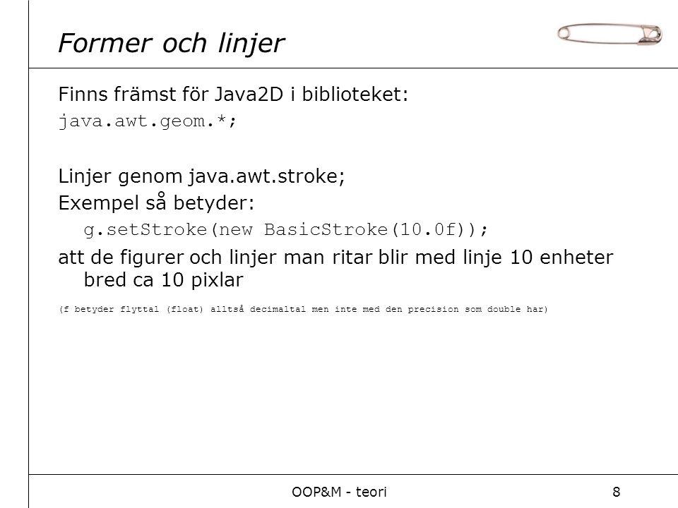OOP&M - teori8 Former och linjer Finns främst för Java2D i biblioteket: java.awt.geom.*; Linjer genom java.awt.stroke; Exempel så betyder: g.setStroke(new BasicStroke(10.0f)); att de figurer och linjer man ritar blir med linje 10 enheter bred ca 10 pixlar (f betyder flyttal (float) alltså decimaltal men inte med den precision som double har)