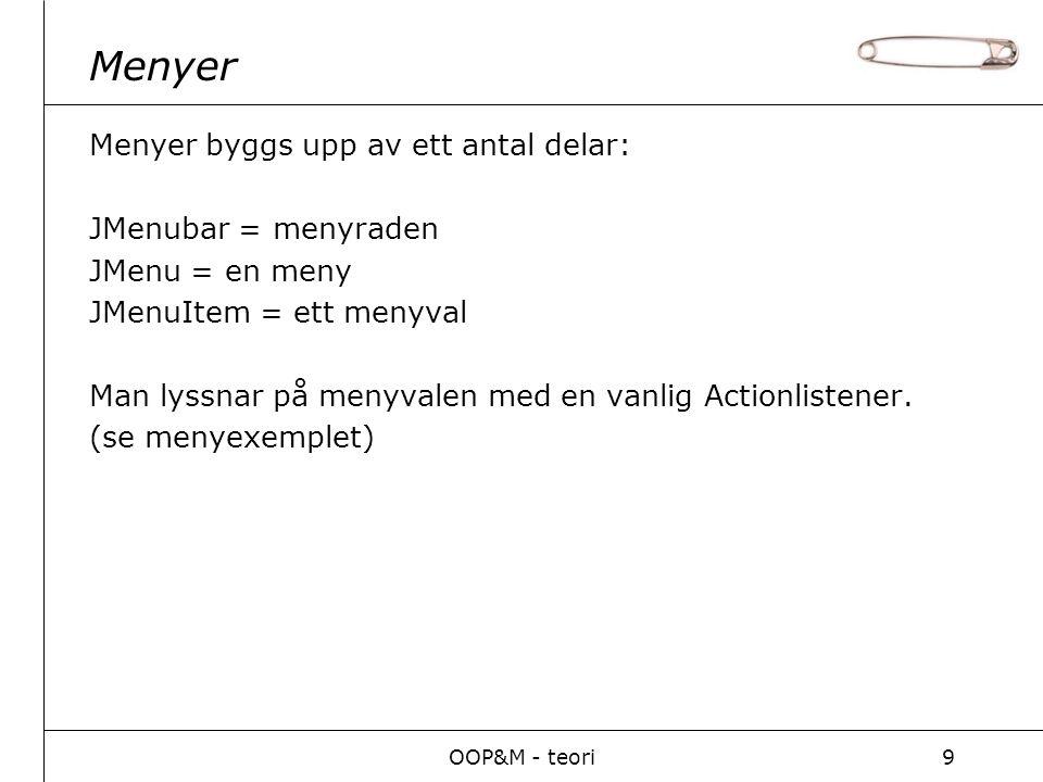 OOP&M - teori9 Menyer Menyer byggs upp av ett antal delar: JMenubar = menyraden JMenu = en meny JMenuItem = ett menyval Man lyssnar på menyvalen med en vanlig Actionlistener.