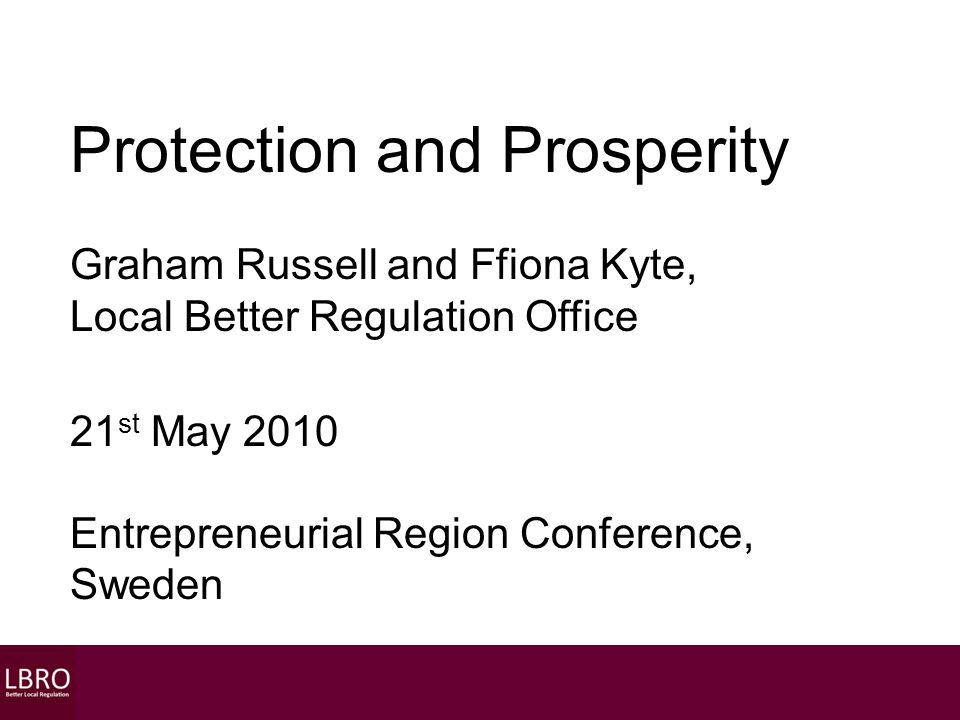 Protection and Prosperity Graham Russell and Ffiona Kyte, Local Better Regulation Office 21 st May 2010 Entrepreneurial Region Conference, Sweden