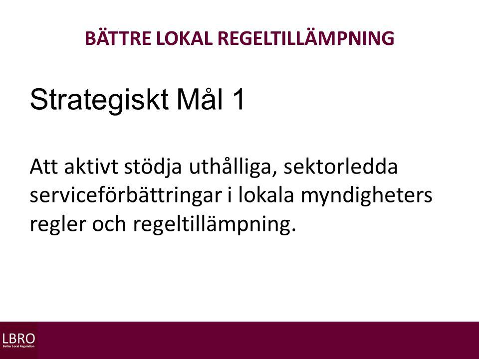 BÄTTRE LOKAL REGELTILLÄMPNING Strategiskt Mål 1 Att aktivt stödja uthålliga, sektorledda serviceförbättringar i lokala myndigheters regler och regeltillämpning.