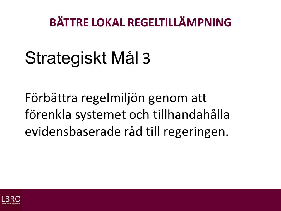 BÄTTRE LOKAL REGELTILLÄMPNING Strategiskt Mål 3 Förbättra regelmiljön genom att förenkla systemet och tillhandahålla evidensbaserade råd till regeringen.