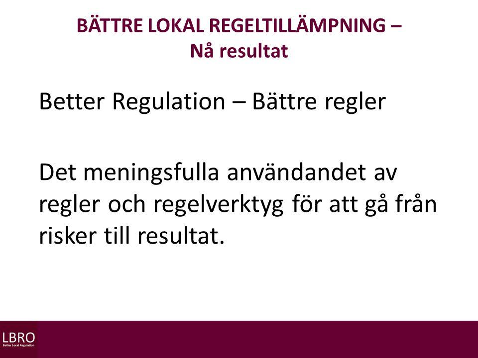 BÄTTRE LOKAL REGELTILLÄMPNING – Nå resultat Better Regulation – Bättre regler Det meningsfulla användandet av regler och regelverktyg för att gå från risker till resultat.