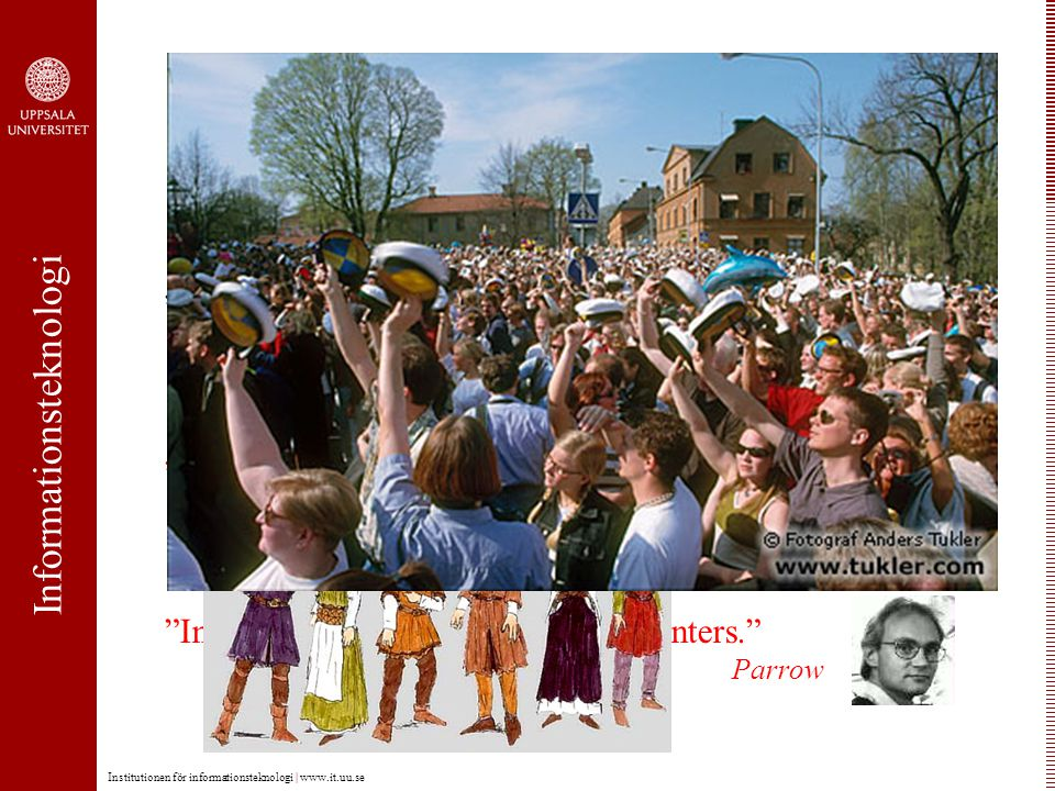 Informationsteknologi Institutionen för informationsteknologi | www.it.uu.se Sveriges historia är dess konungars. Geijer Sveriges historia är dess allmoges. Moberg Institutionens historia är dess professorers. Hagersten Institutionens historia är dess studenters. Parrow